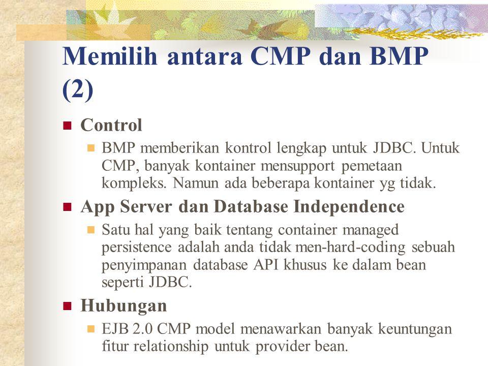 Memilih antara CMP dan BMP (2) Control BMP memberikan kontrol lengkap untuk JDBC. Untuk CMP, banyak kontainer mensupport pemetaan kompleks. Namun ada