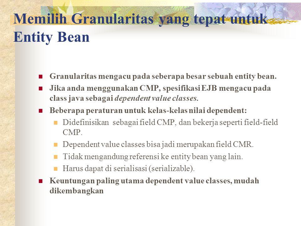 Memilih Granularitas yang tepat untuk Entity Bean Granularitas mengacu pada seberapa besar sebuah entity bean. Jika anda menggunakan CMP, spesifikasi