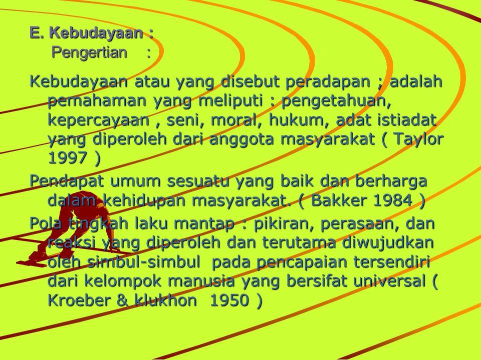 E. Kebudayaan : Pengertian : Kebudayaan atau yang disebut peradapan ; adalah pemahaman yang meliputi : pengetahuan, kepercayaan, seni, moral, hukum, a