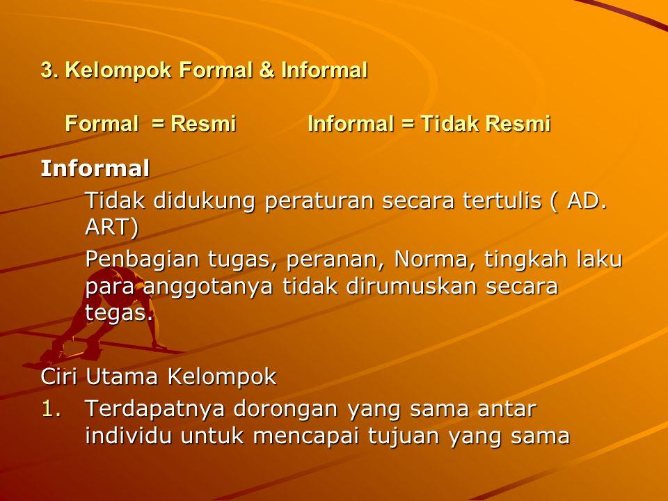 3. Kelompok Formal & Informal Formal = ResmiInformal = Tidak Resmi Informal Tidak didukung peraturan secara tertulis ( AD. ART) Penbagian tugas, peran