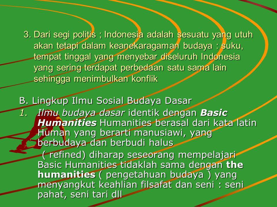 3. Dari segi politis ; Indonesia adalah sesuatu yang utuh akan tetapi dalam keanekaragaman budaya : suku, tempat tinggal yang menyebar diseluruh Indon
