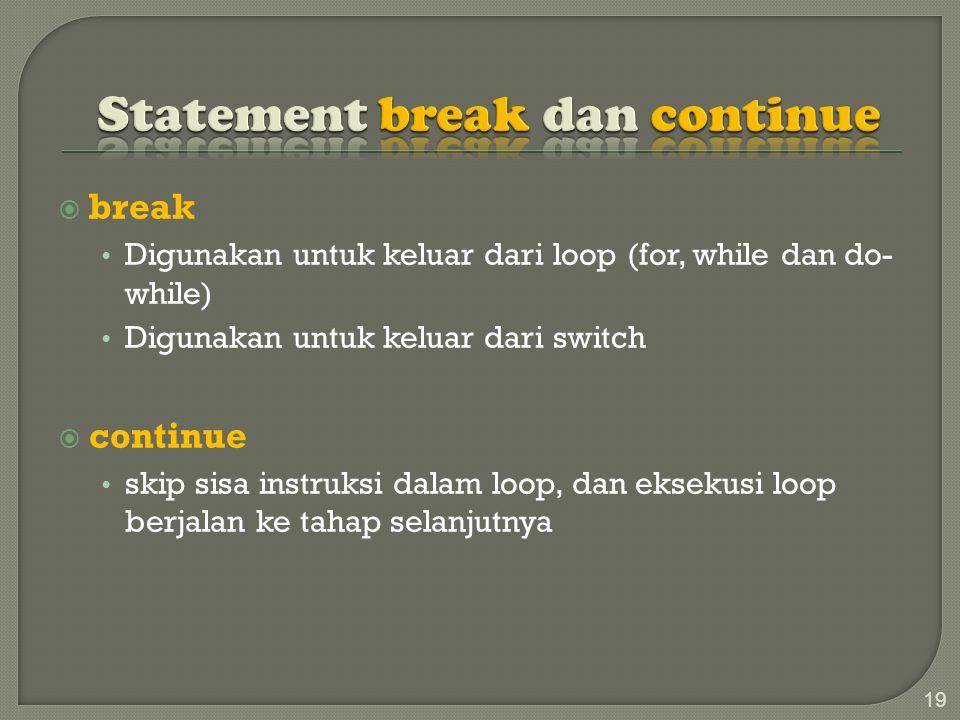 break Digunakan untuk keluar dari loop (for, while dan do- while) Digunakan untuk keluar dari switch  continue skip sisa instruksi dalam loop, dan eksekusi loop berjalan ke tahap selanjutnya 19
