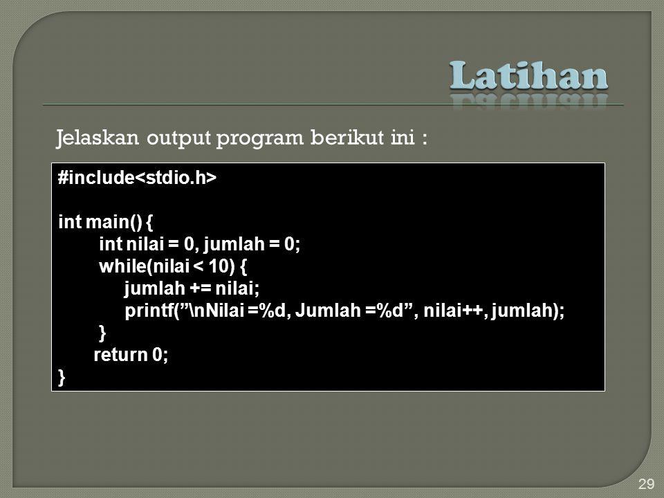 Jelaskan output program berikut ini : 29 #include int main() { int nilai = 0, jumlah = 0; while(nilai < 10) { jumlah += nilai; printf( \nNilai =%d, Jumlah =%d , nilai++, jumlah); } return 0; }