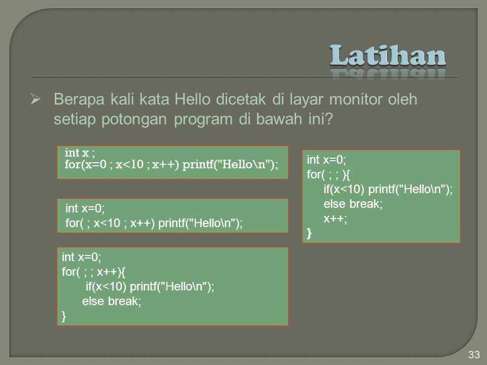 int x ; for(x=0 ; x<10 ; x++) printf( Hello\n ); 33  Berapa kali kata Hello dicetak di layar monitor oleh setiap potongan program di bawah ini.
