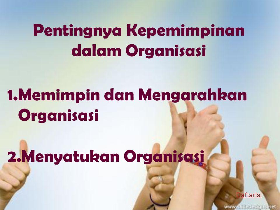 Pentingnya Kepemimpinan dalam Organisasi 1.Memimpin dan Mengarahkan Organisasi 2.Menyatukan Organisasi DaftarIsi
