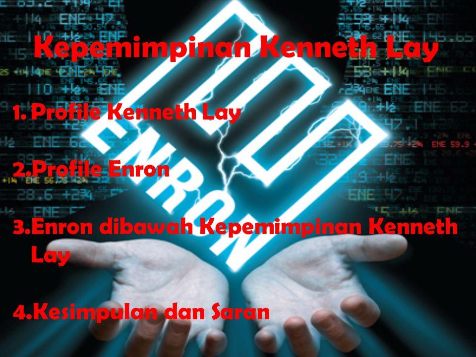 Kepemimpinan Kenneth Lay 1.Profile Kenneth Lay 2.Profile Enron 3.Enron dibawah Kepemimpinan Kenneth Lay 4.Kesimpulan dan Saran