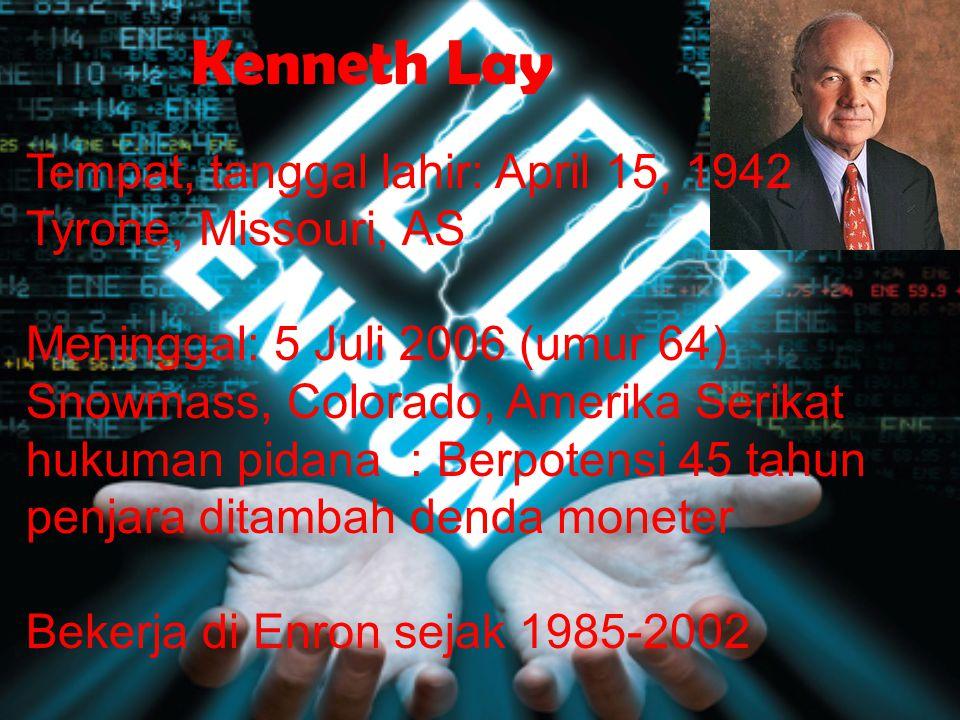 Kenneth Lay Tempat, tanggal lahir: April 15, 1942 Tyrone, Missouri, AS Meninggal: 5 Juli 2006 (umur 64) Snowmass, Colorado, Amerika Serikat hukuman pidana : Berpotensi 45 tahun penjara ditambah denda moneter Bekerja di Enron sejak 1985-2002