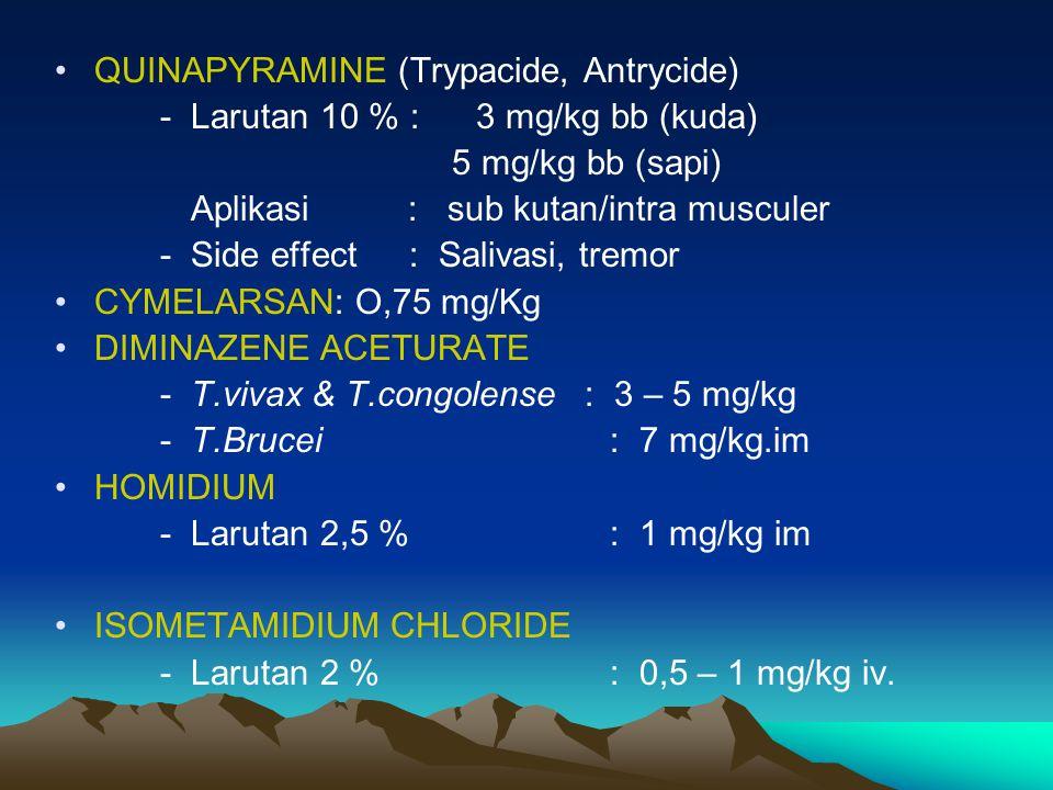 QUINAPYRAMINE (Trypacide, Antrycide) - Larutan 10 % :3 mg/kg bb (kuda) 5 mg/kg bb (sapi) Aplikasi : sub kutan/intra musculer - Side effect : Salivasi,