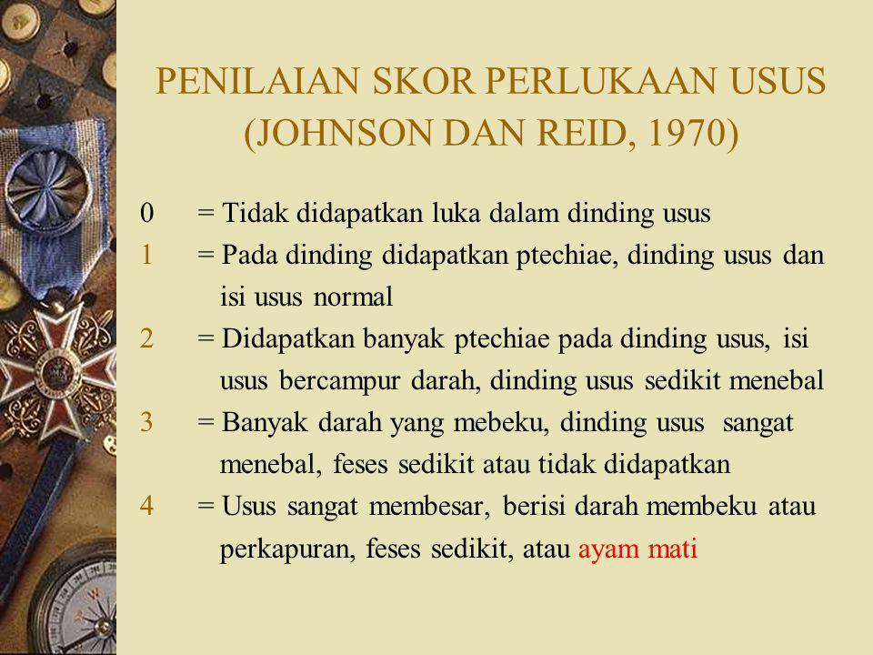 PENILAIAN SKOR PERLUKAAN USUS (JOHNSON DAN REID, 1970) 0= Tidak didapatkan luka dalam dinding usus 1= Pada dinding didapatkan ptechiae, dinding usus dan isi usus normal 2= Didapatkan banyak ptechiae pada dinding usus, isi usus bercampur darah, dinding usus sedikit menebal 3= Banyak darah yang mebeku, dinding usus sangat menebal, feses sedikit atau tidak didapatkan 4= Usus sangat membesar, berisi darah membeku atau perkapuran, feses sedikit, atau ayam mati
