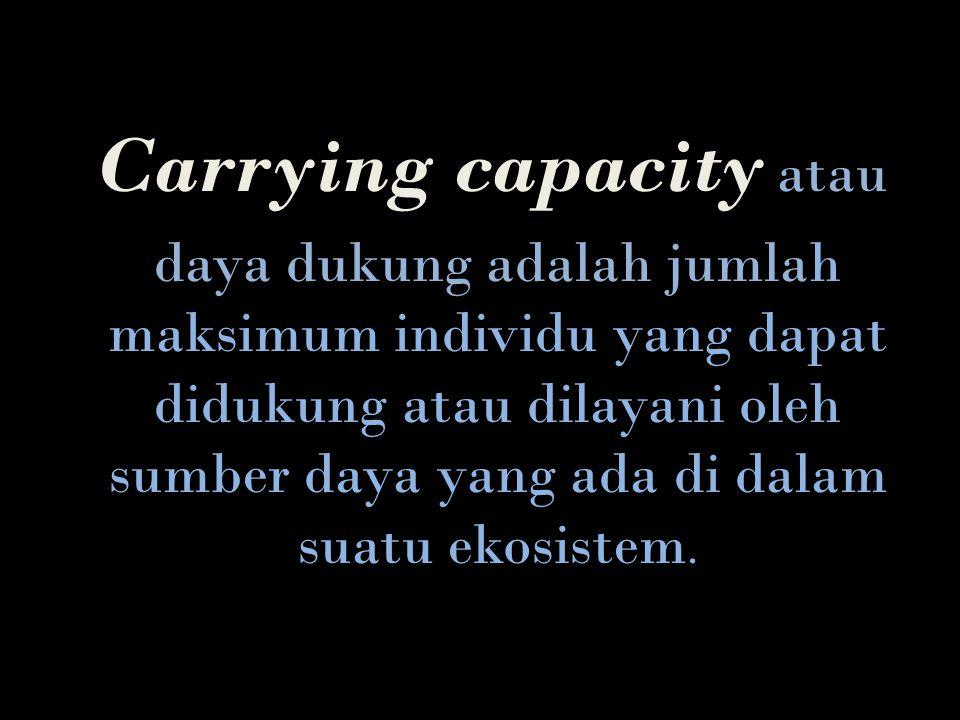 Carrying capacity atau daya dukung adalah jumlah maksimum individu yang dapat didukung atau dilayani oleh sumber daya yang ada di dalam suatu ekosiste