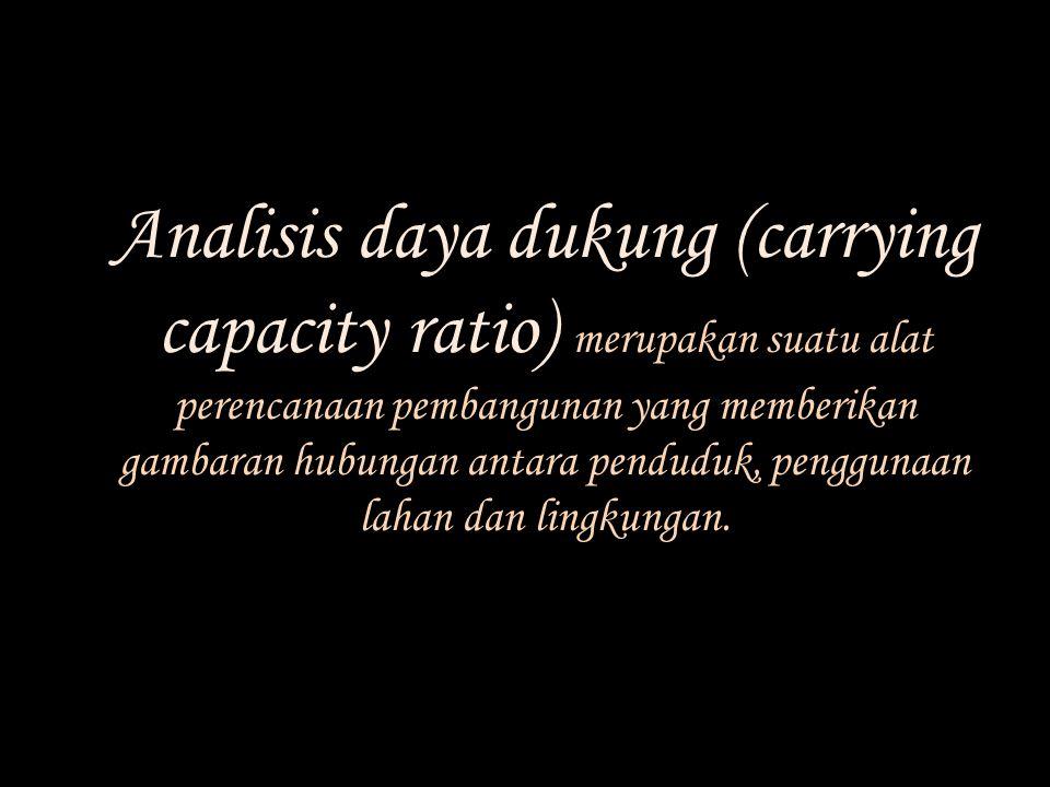 Analisis daya dukung (carrying capacity ratio) merupakan suatu alat perencanaan pembangunan yang memberikan gambaran hubungan antara penduduk, penggun