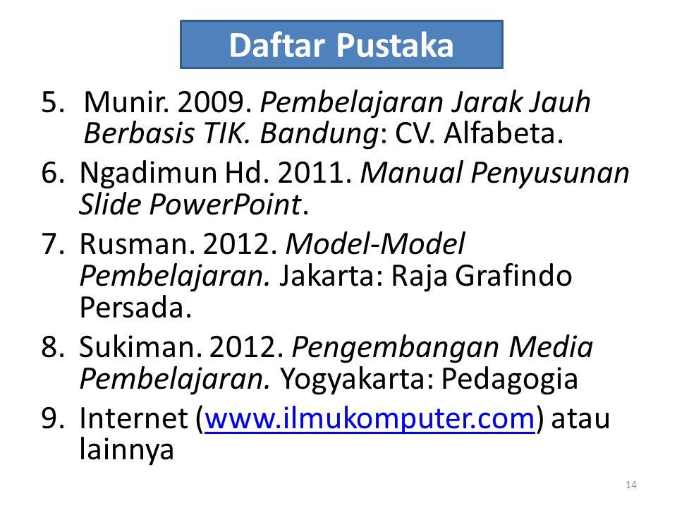 Daftar Pustaka 5.Munir. 2009. Pembelajaran Jarak Jauh Berbasis TIK. Bandung: CV. Alfabeta. 6.Ngadimun Hd. 2011. Manual Penyusunan Slide PowerPoint. 7.