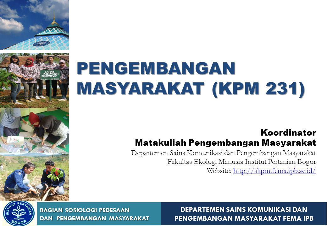 DEPARTEMEN SAINS KOMUNIKASI DAN PENGEMBANGAN MASYARAKAT FEMA IPB BAGIAN SOSIOLOGI PEDESAAN DAN PENGEMBANGAN MASYARAKAT PENGEMBANGAN MASYARAKAT (KPM 23