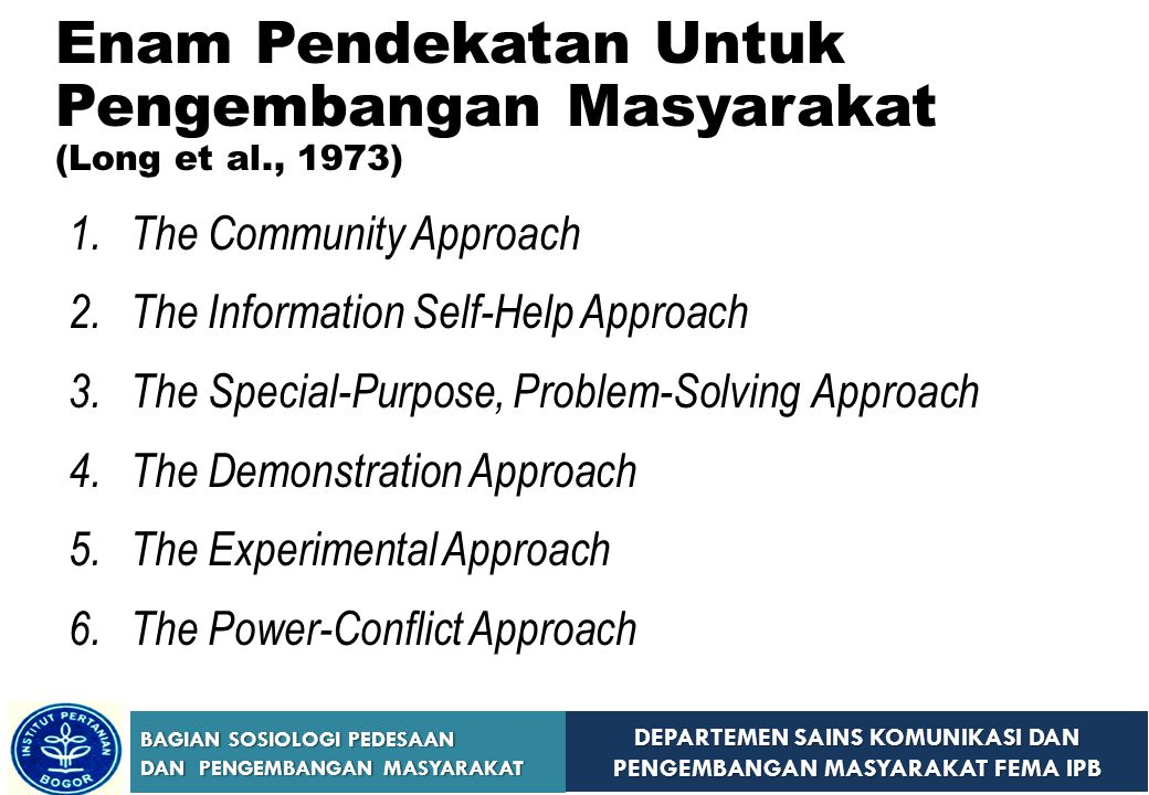 DEPARTEMEN SAINS KOMUNIKASI DAN PENGEMBANGAN MASYARAKAT FEMA IPB BAGIAN SOSIOLOGI PEDESAAN DAN PENGEMBANGAN MASYARAKAT Enam Pendekatan Untuk Pengembangan Masyarakat (Long et al., 1973) 1.The Community Approach 2.The Information Self-Help Approach 3.The Special-Purpose, Problem-Solving Approach 4.