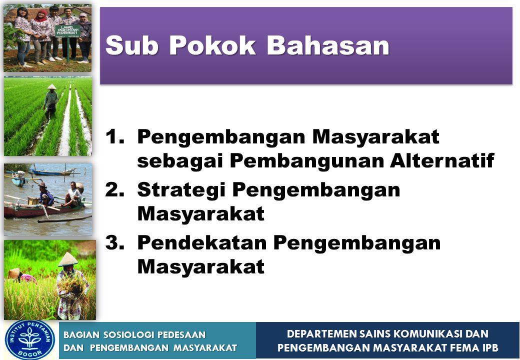 DEPARTEMEN SAINS KOMUNIKASI DAN PENGEMBANGAN MASYARAKAT FEMA IPB BAGIAN SOSIOLOGI PEDESAAN DAN PENGEMBANGAN MASYARAKAT Asumsi-Asumsi Dasar Strategi Pengembangan Masyarakat ASUMSI PRODUCTION CENTERED DEVELOPMENT (Pembangunan Konvensional) PEOPLE CENTERED DEVELOPMENT (Pembangunan Alternatif) Asumsi tentang Masyarakat (Komunitas)  Berangkat dari pandangan bahwa komunitas terbelakang, pengetahuannya rendah, tradisional, dan bodoh  Untuk memajukan mereka diperlukan pengetahuan dari luar  Komunitas dibangun bukan karena mereka bodoh dan tidakmampu.