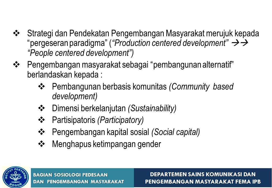 DEPARTEMEN SAINS KOMUNIKASI DAN PENGEMBANGAN MASYARAKAT FEMA IPB BAGIAN SOSIOLOGI PEDESAAN DAN PENGEMBANGAN MASYARAKAT Pembangunan Berbasis Komunitas  Mengembangkan dan mendorong struktur masyarakat agar berdaya dan menentang struktur penindasan melalui regulasi yang berlandaskan pada keadilan sosial  Mengimplementasikan pembangunan tingkat lokal menyatu dengan budaya lokal  Bukan memaksakan suatu model pembangunan  Menyertakan partisipasi warga lokal