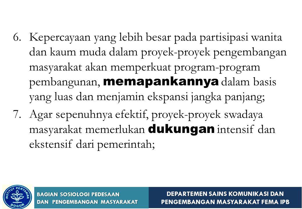 DEPARTEMEN SAINS KOMUNIKASI DAN PENGEMBANGAN MASYARAKAT FEMA IPB BAGIAN SOSIOLOGI PEDESAAN DAN PENGEMBANGAN MASYARAKAT 3.Perubahan sikap orang-orang adalah sama pentingnya dengan pencapaian kemajuan material dari programprogram masyarakat selama tahap-tahap awalpembangunan; 4.Pengembangan masyarakat mengarah pada partisipasi orang-orang yang meningkat dan lebih baik dalam masalah-masalah masyarakat, revitalisasi bentuk-bentuk yang ada dari pemerintah lokal yang efektif apabila hal tersebut belum berfungsi; 5.Identifikasi, dorongan semangat, dan pelatihan pemimpin lokal harus menjadi tujuan dasar setiap program;