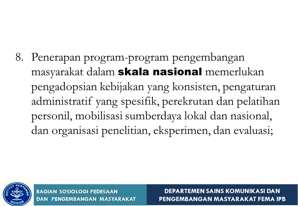 DEPARTEMEN SAINS KOMUNIKASI DAN PENGEMBANGAN MASYARAKAT FEMA IPB BAGIAN SOSIOLOGI PEDESAAN DAN PENGEMBANGAN MASYARAKAT 6.Kepercayaan yang lebih besar pada partisipasi wanita dan kaum muda dalam proyek-proyek pengembangan masyarakat akan memperkuat program-program pembangunan, memapankannya dalam basis yang luas dan menjamin ekspansi jangka panjang; 7.Agar sepenuhnya efektif, proyek-proyek swadaya masyarakat memerlukan dukungan intensif dan ekstensif dari pemerintah;