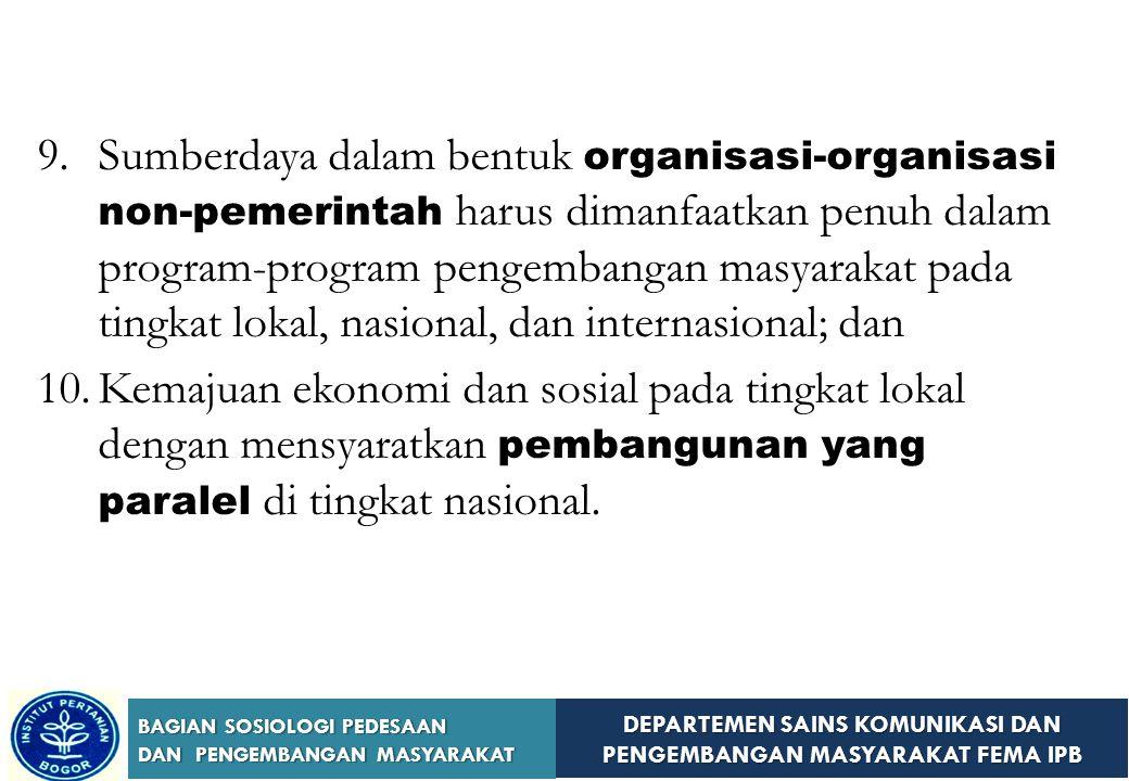 DEPARTEMEN SAINS KOMUNIKASI DAN PENGEMBANGAN MASYARAKAT FEMA IPB BAGIAN SOSIOLOGI PEDESAAN DAN PENGEMBANGAN MASYARAKAT 8.Penerapan program-program pengembangan masyarakat dalam skala nasional memerlukan pengadopsian kebijakan yang konsisten, pengaturan administratif yang spesifik, perekrutan dan pelatihan personil, mobilisasi sumberdaya lokal dan nasional, dan organisasi penelitian, eksperimen, dan evaluasi;