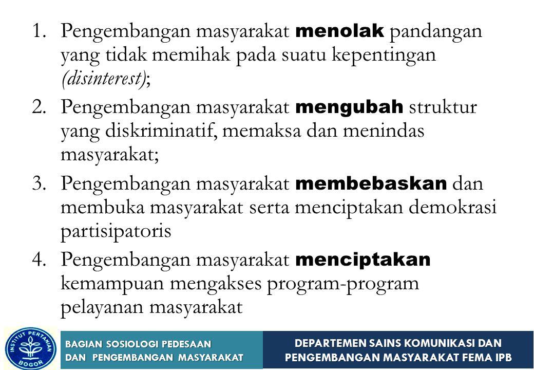 DEPARTEMEN SAINS KOMUNIKASI DAN PENGEMBANGAN MASYARAKAT FEMA IPB BAGIAN SOSIOLOGI PEDESAAN DAN PENGEMBANGAN MASYARAKAT Prinsip-Prinsip Pengembangan Masyarakat (Kenny, 1994)  Berlandaskan pada kerangka konseptual yang dikembangkan oleh Teori-Teori Sosial Kritis (Marxis dan Feminis) dalam rangka mengkritisi praktek diskriminasi dan mengungkapkan struktur dan ideologi yang mendasari praktek deskriminasi;  Menentang struktur yang ada;  Memberdayakan komunitas miskin.