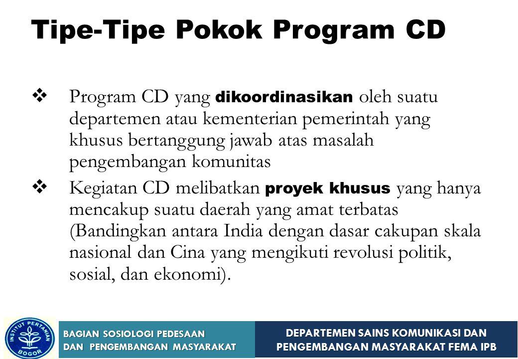 DEPARTEMEN SAINS KOMUNIKASI DAN PENGEMBANGAN MASYARAKAT FEMA IPB BAGIAN SOSIOLOGI PEDESAAN DAN PENGEMBANGAN MASYARAKAT Tipe-Tipe Pokok Program CD  Program CD yang dikoordinasikan oleh suatu departemen atau kementerian pemerintah yang khusus bertanggung jawab atas masalah pengembangan komunitas  Kegiatan CD melibatkan proyek khusus yang hanya mencakup suatu daerah yang amat terbatas (Bandingkan antara India dengan dasar cakupan skala nasional dan Cina yang mengikuti revolusi politik, sosial, dan ekonomi).