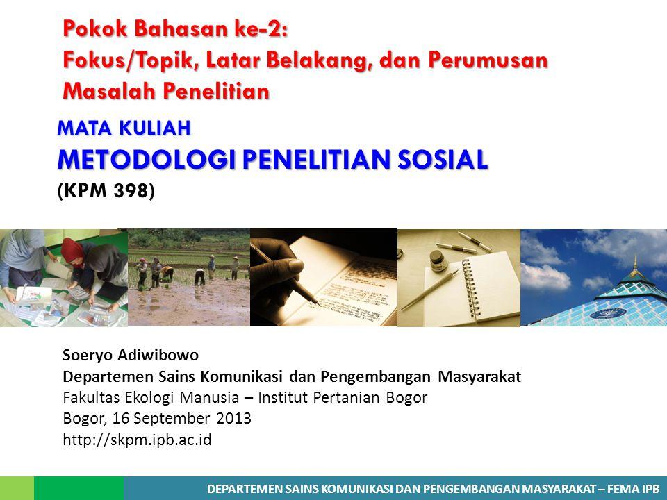 DEPARTEMEN SAINS KOMUNIKASI DAN PENGEMBANGAN MASYARAKAT – FEMA IPB MATA KULIAH METODOLOGI PENELITIAN SOSIAL MATA KULIAH METODOLOGI PENELITIAN SOSIAL (