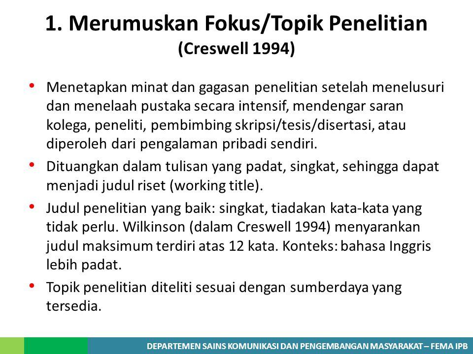 DEPARTEMEN SAINS KOMUNIKASI DAN PENGEMBANGAN MASYARAKAT – FEMA IPB 1. Merumuskan Fokus/Topik Penelitian (Creswell 1994) Menetapkan minat dan gagasan p