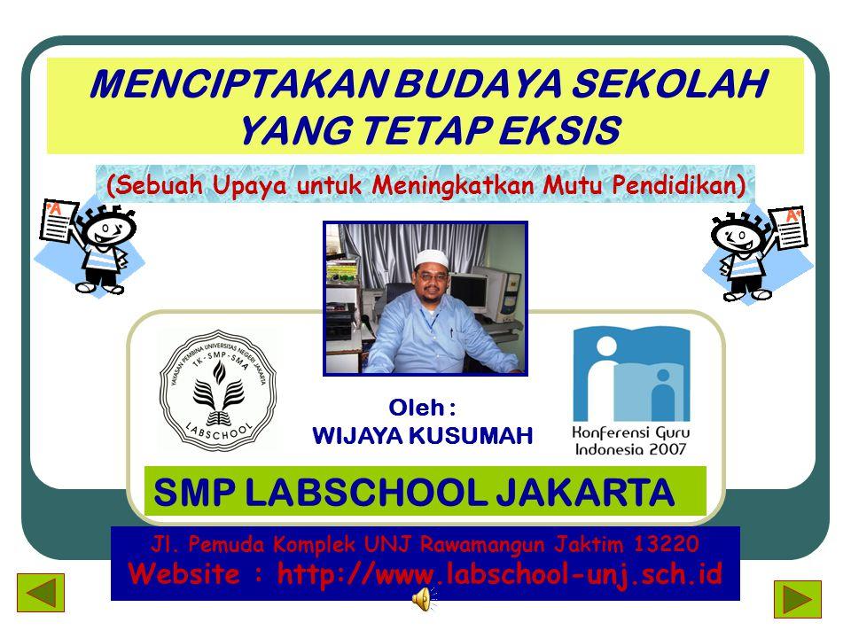 MENCIPTAKAN BUDAYA SEKOLAH YANG TETAP EKSIS (Sebuah Upaya untuk Meningkatkan Mutu Pendidikan) SMP LABSCHOOL JAKARTA Jl.