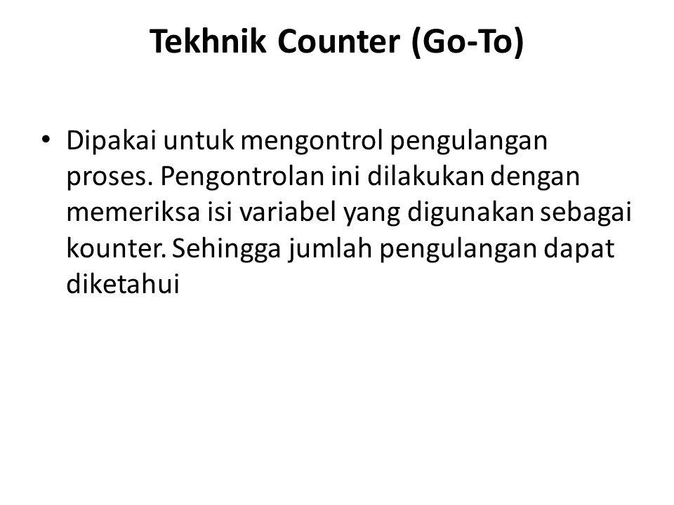 Tekhnik Counter (Go-To) Dipakai untuk mengontrol pengulangan proses. Pengontrolan ini dilakukan dengan memeriksa isi variabel yang digunakan sebagai k