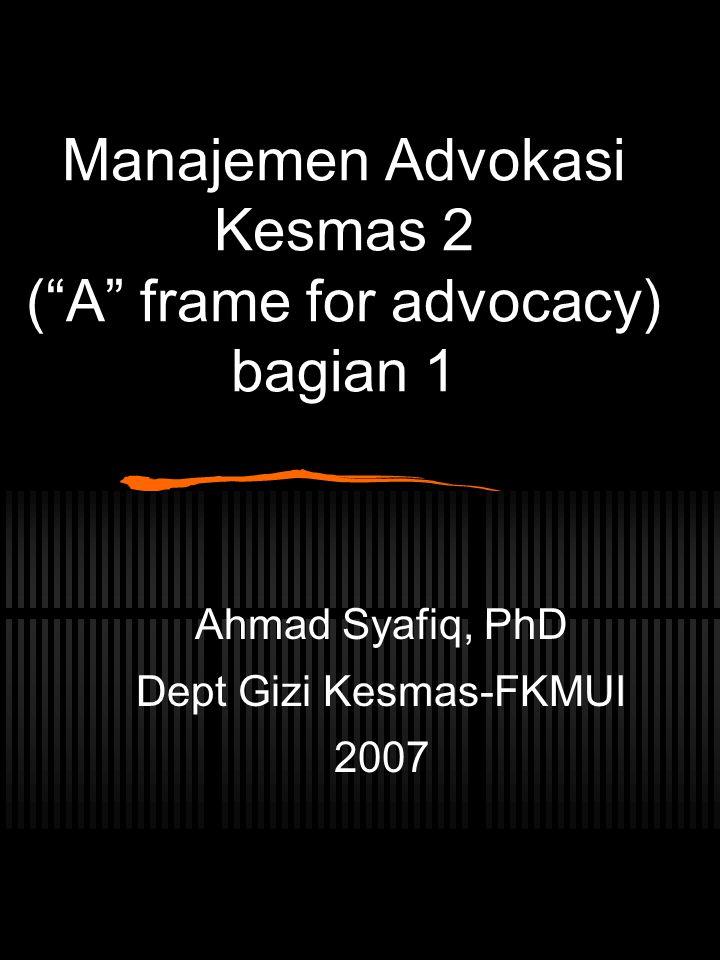 "Manajemen Advokasi Kesmas 2 (""A"" frame for advocacy) bagian 1 Ahmad Syafiq, PhD Dept Gizi Kesmas-FKMUI 2007"