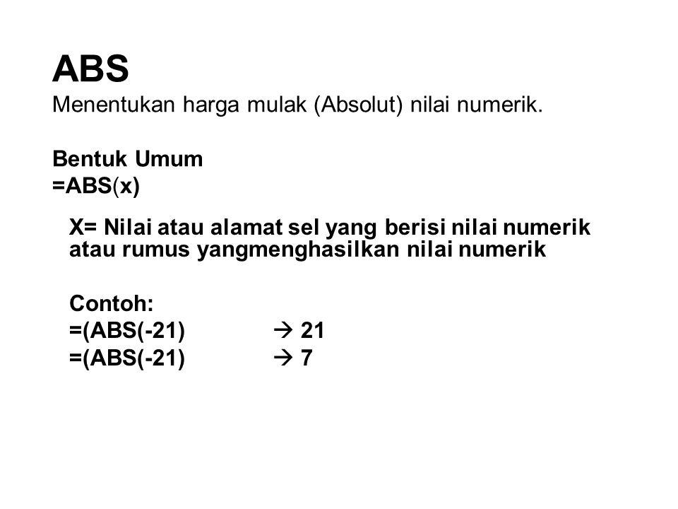 ABS Menentukan harga mulak (Absolut) nilai numerik. Bentuk Umum =ABS(x) X= Nilai atau alamat sel yang berisi nilai numerik atau rumus yangmenghasilkan