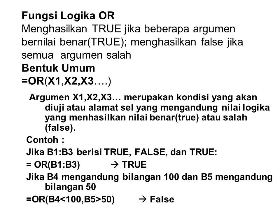 Fungsi Logika OR Menghasilkan TRUE jika beberapa argumen bernilai benar(TRUE); menghasilkan false jika semua argumen salah Bentuk Umum =OR(X1,X2,X3….)