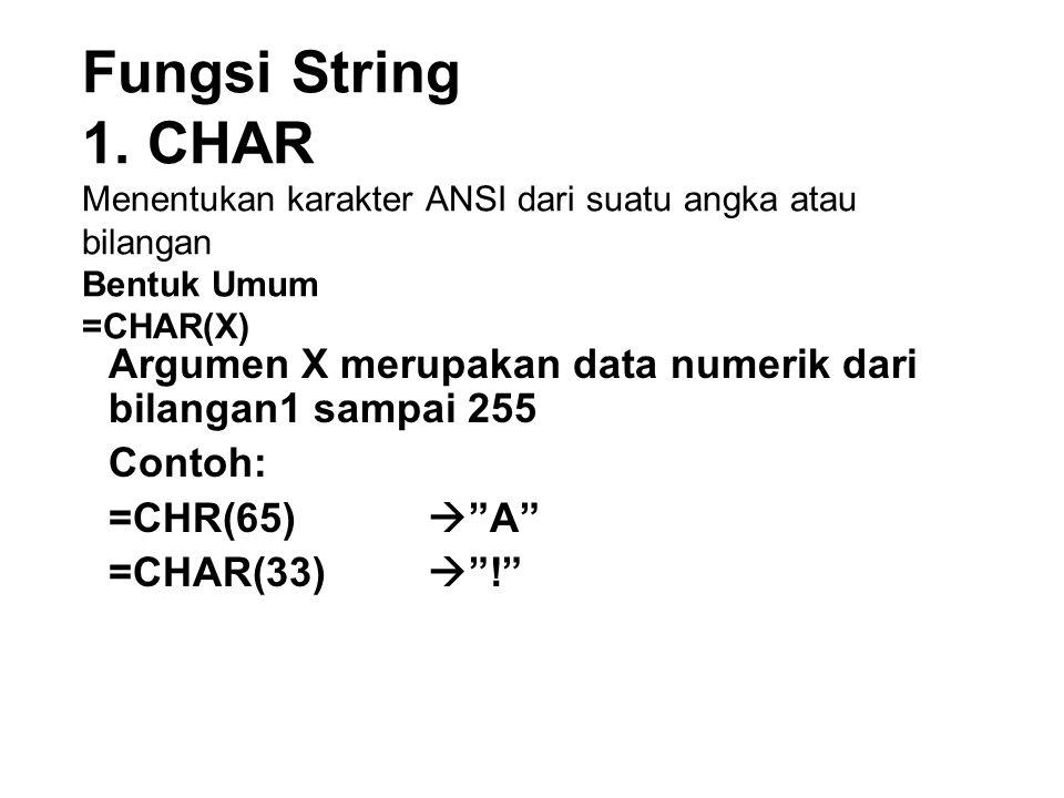 Fungsi String 1. CHAR Menentukan karakter ANSI dari suatu angka atau bilangan Bentuk Umum =CHAR(X) Argumen X merupakan data numerik dari bilangan1 sam