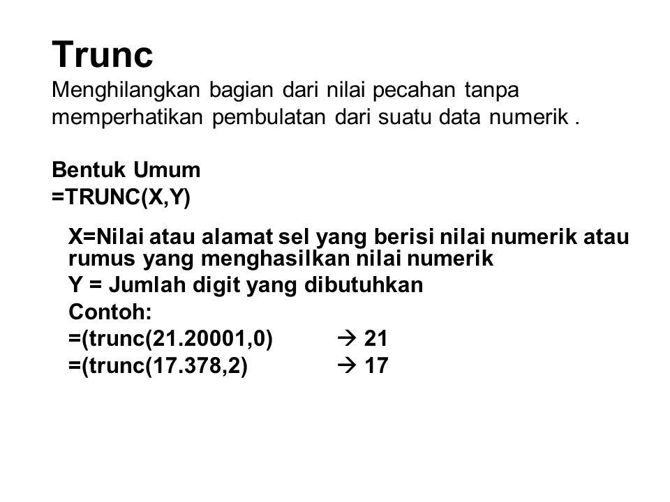 Trunc Menghilangkan bagian dari nilai pecahan tanpa memperhatikan pembulatan dari suatu data numerik. Bentuk Umum =TRUNC(X,Y) X=Nilai atau alamat sel
