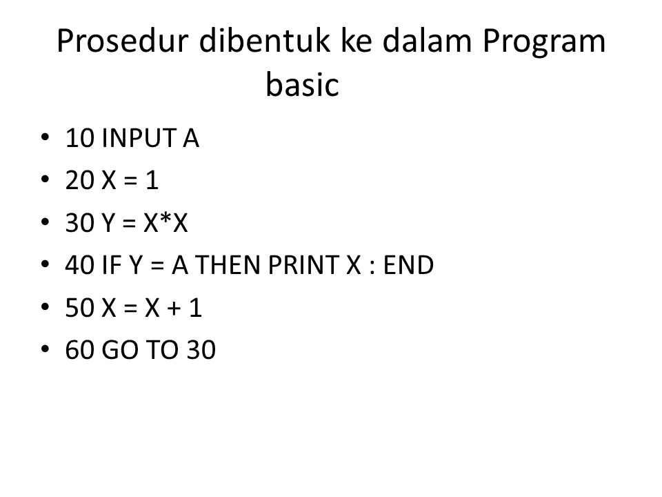 Prosedur dibentuk ke dalam Program basic 10 INPUT A 20 X = 1 30 Y = X*X 40 IF Y = A THEN PRINT X : END 50 X = X + 1 60 GO TO 30