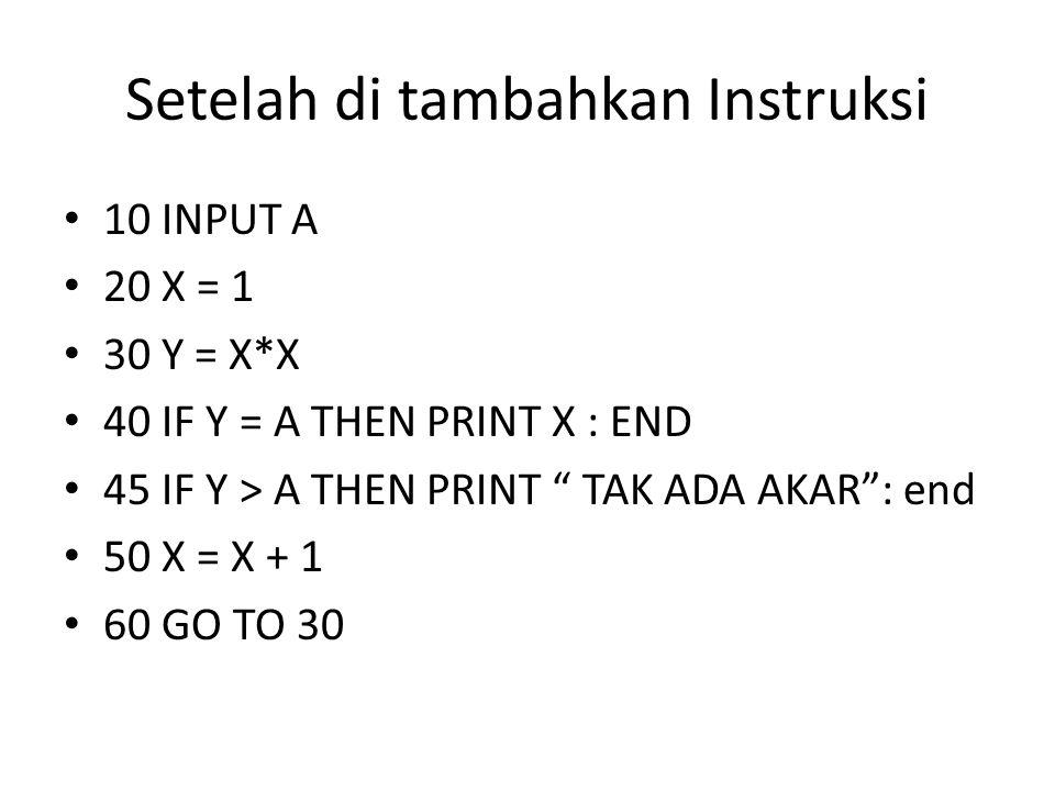 """Setelah di tambahkan Instruksi 10 INPUT A 20 X = 1 30 Y = X*X 40 IF Y = A THEN PRINT X : END 45 IF Y > A THEN PRINT """" TAK ADA AKAR"""": end 50 X = X + 1"""