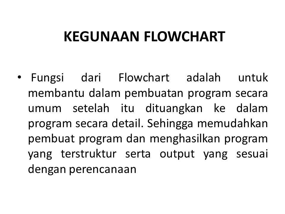 KEGUNAAN FLOWCHART Fungsi dari Flowchart adalah untuk membantu dalam pembuatan program secara umum setelah itu dituangkan ke dalam program secara deta