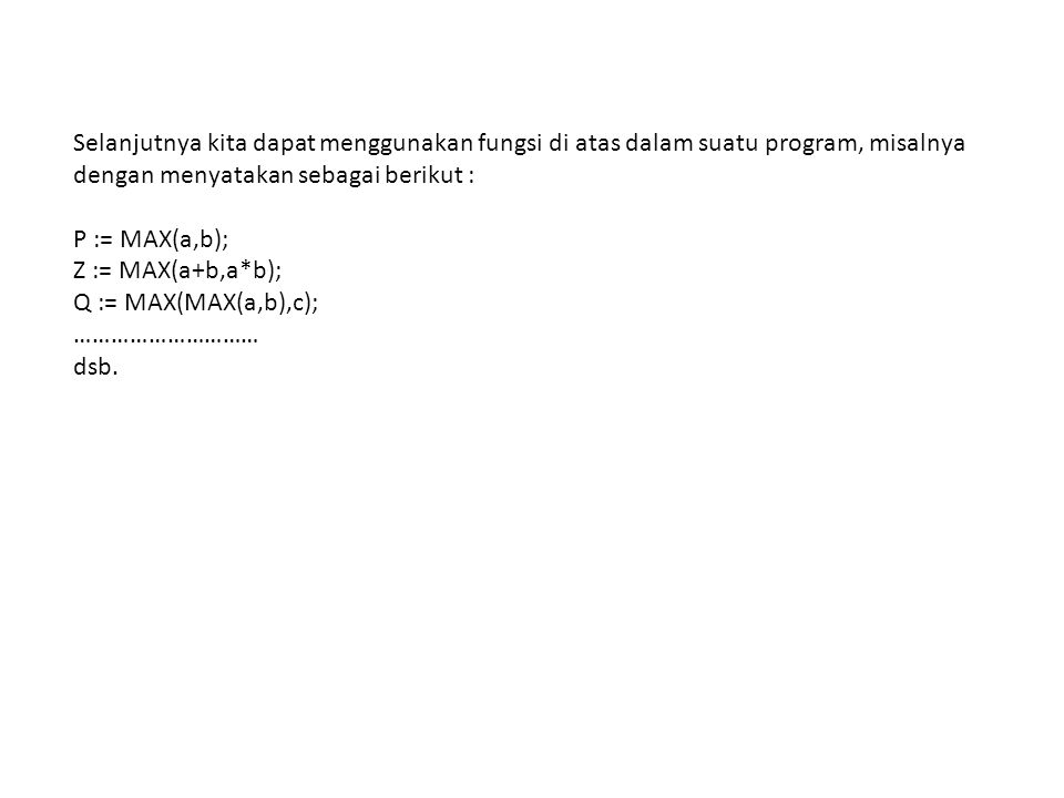 Selanjutnya kita dapat menggunakan fungsi di atas dalam suatu program, misalnya dengan menyatakan sebagai berikut : P := MAX(a,b); Z := MAX(a+b,a*b);