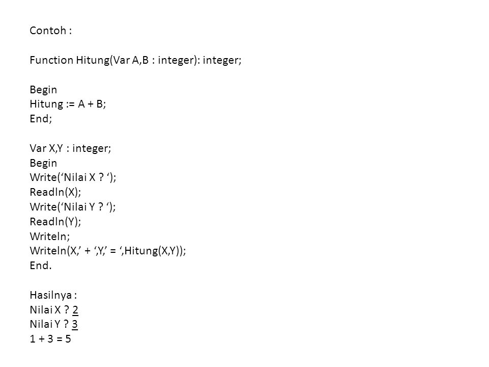 Contoh : Function Hitung(Var A,B : integer): integer; Begin Hitung := A + B; End; Var X,Y : integer; Begin Write('Nilai X .
