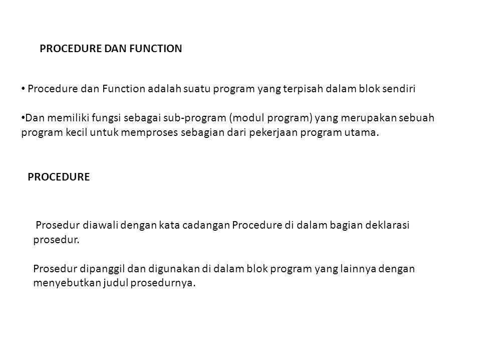 PROCEDURE DAN FUNCTION Procedure dan Function adalah suatu program yang terpisah dalam blok sendiri Dan memiliki fungsi sebagai sub-program (modul program) yang merupakan sebuah program kecil untuk memproses sebagian dari pekerjaan program utama.