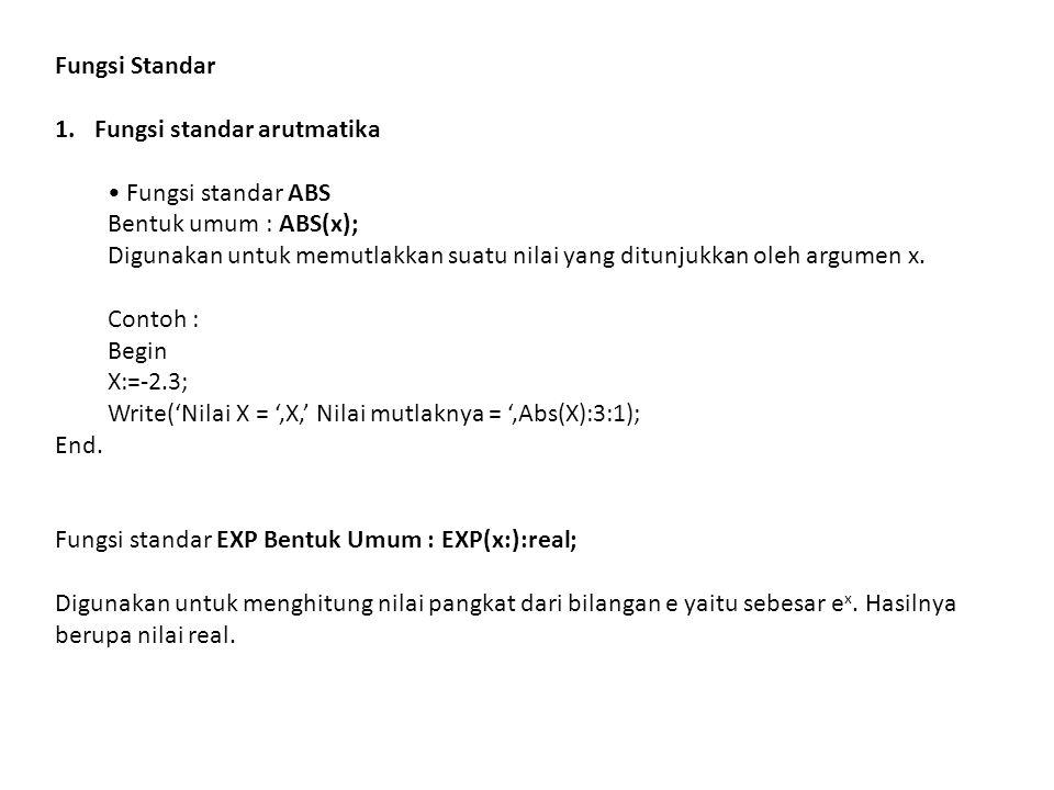 Fungsi Standar 1.Fungsi standar arutmatika Fungsi standar ABS Bentuk umum : ABS(x); Digunakan untuk memutlakkan suatu nilai yang ditunjukkan oleh argu