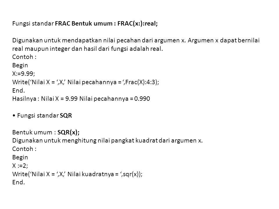 Fungsi standar FRAC Bentuk umum : FRAC(x:):real; Digunakan untuk mendapatkan nilai pecahan dari argumen x. Argumen x dapat bernilai real maupun intege