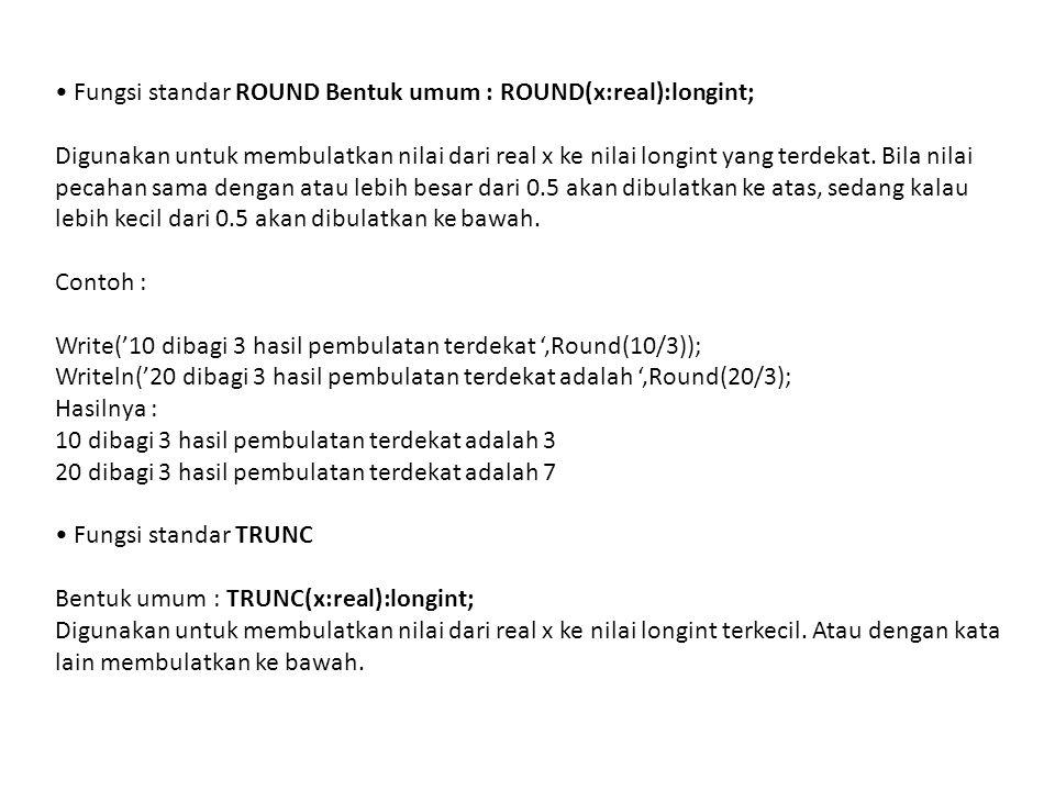Fungsi standar ROUND Bentuk umum : ROUND(x:real):longint; Digunakan untuk membulatkan nilai dari real x ke nilai longint yang terdekat. Bila nilai pec