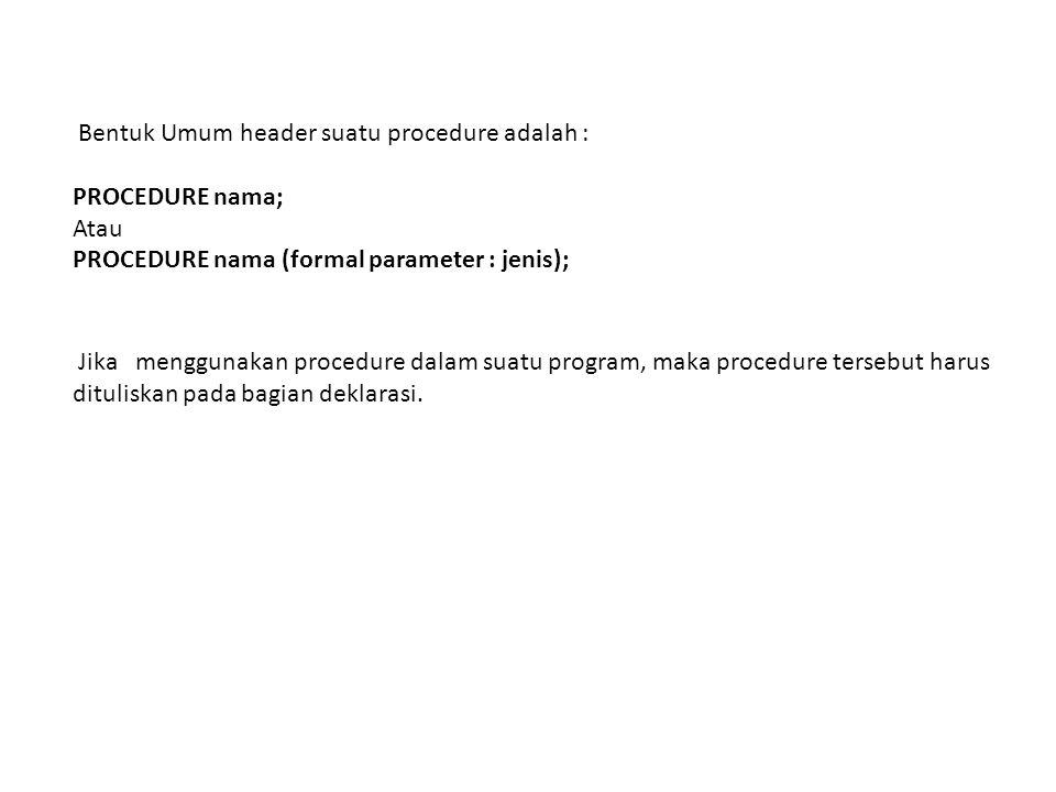 Bentuk Umum header suatu procedure adalah : PROCEDURE nama; Atau PROCEDURE nama (formal parameter : jenis); Jika menggunakan procedure dalam suatu program, maka procedure tersebut harus dituliskan pada bagian deklarasi.