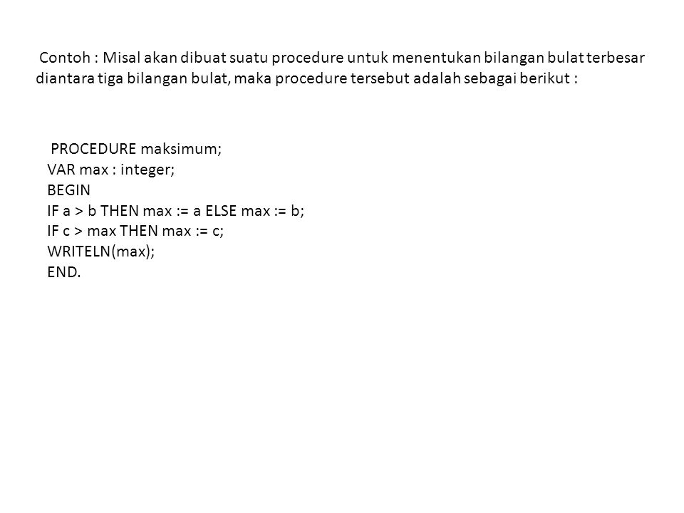 Contoh : Misal akan dibuat suatu procedure untuk menentukan bilangan bulat terbesar diantara tiga bilangan bulat, maka procedure tersebut adalah sebagai berikut : PROCEDURE maksimum; VAR max : integer; BEGIN IF a > b THEN max := a ELSE max := b; IF c > max THEN max := c; WRITELN(max); END.