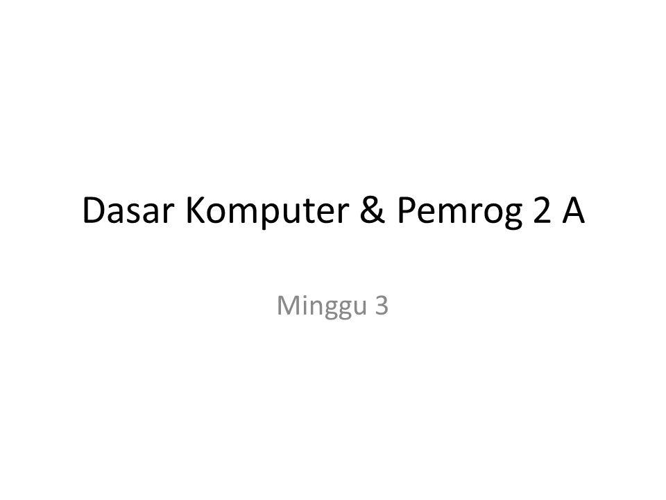 Dasar Komputer & Pemrog 2 A Minggu 3