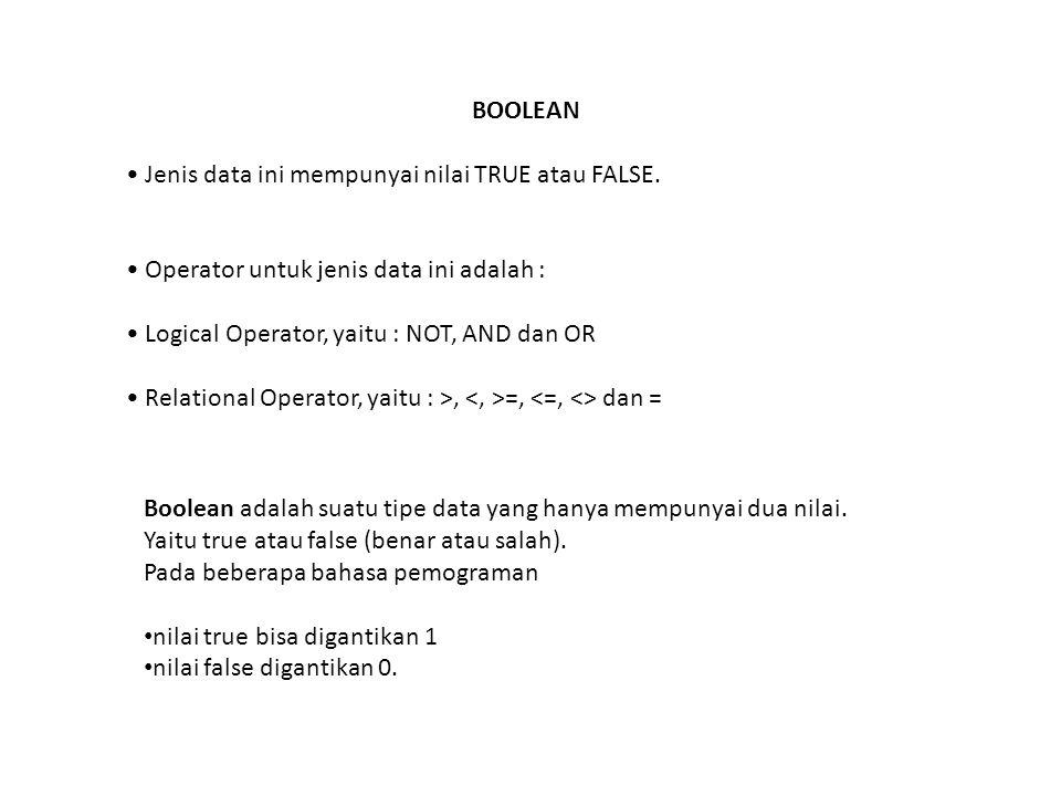 BOOLEAN Jenis data ini mempunyai nilai TRUE atau FALSE. Operator untuk jenis data ini adalah : Logical Operator, yaitu : NOT, AND dan OR Relational Op