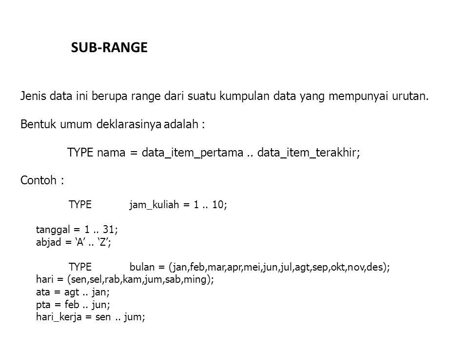 SUB-RANGE Jenis data ini berupa range dari suatu kumpulan data yang mempunyai urutan. Bentuk umum deklarasinya adalah : TYPE nama = data_item_pertama.