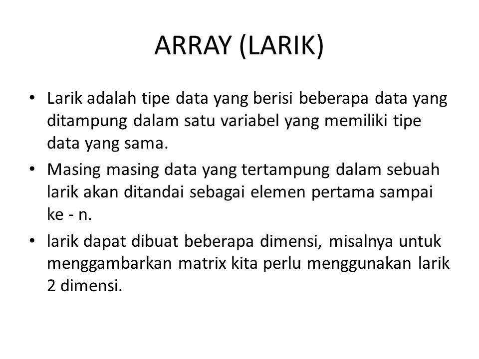 ARRAY (LARIK) Larik adalah tipe data yang berisi beberapa data yang ditampung dalam satu variabel yang memiliki tipe data yang sama. Masing masing dat