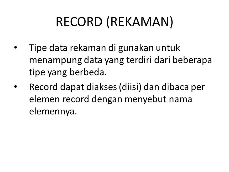 RECORD (REKAMAN) Tipe data rekaman di gunakan untuk menampung data yang terdiri dari beberapa tipe yang berbeda. Record dapat diakses (diisi) dan diba